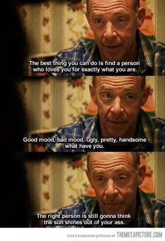 "This quote never fails to awe me. The right person will ALWAYS think the sun shines out your ass! From ""Juno""."