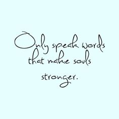 Only speak words that make souls stronger quote