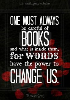 One must always be careful of books and what is inside them, for words have the power to change us.