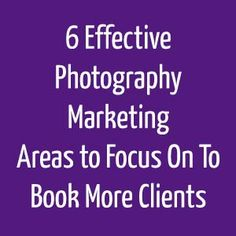 6 Effective Photography Marketing Areas to Focus On to Book More Clients (via The Modern Tog)