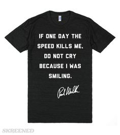"Paul Walker said, ""If one day the speed kills me, do not cry because I was smiling."" The star of the Fast and Furious movies was the epitome of someone passionate about their work. Honor his memory with this Paul Walker quote shirt. #PaulWalker"
