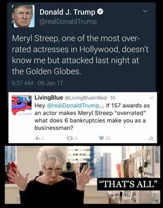 "Donald Trump Is Not My President Like This Page · 5 hrs · Edited · Hey TWITLER: ""If 157 awards as an actress makes Meryl Streep ""overrated"" what does 6 bankruptcies make you as a businessman?"""