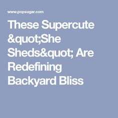 """These Supercute """"She Sheds"""" Are Redefining Backyard Bliss Antique French Doors, French Antiques, Shed Images, Cozy Couch, She Sheds, Man Caves, Play Houses, New Trends, Bliss"""