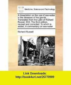 A dissertation on the use of sea-water in the diseases of the glands. ... Translated from the Latin of Richard Russel, M.D. The third edition, revised ... To which is added, A commentary on sea-water (9781171025528) Richard Russell , ISBN-10: 1171025521  , ISBN-13: 978-1171025528 ,  , tutorials , pdf , ebook , torrent , downloads , rapidshare , filesonic , hotfile , megaupload , fileserve