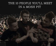 The 10 People You'll Meet in a Mosh Pit. HILARIOUS!!
