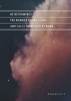 He determines the number of the stars and calls them each by name. -Psalm 147:4
