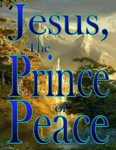 Jesus, The Prince of Peace!                                                                                                                                                                                 More