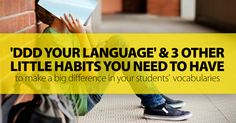 'DDD Your Language' And 3 Other Little Habits You Need To Have To Make A Big Difference In Your Students' Vocabularies