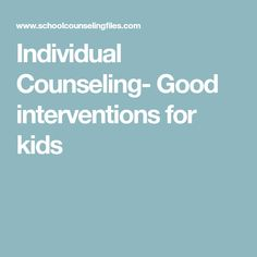Individual Counseling- Good interventions for kids