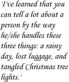 I've learned that you can tell a lot about a person by the way he or she handles these three things, a rainy day, lost luggage and tangled christmas tree lights.