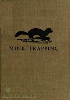 Mink Trapping A Book of Instruction Giving Many Methods of Trapping—A Valuable Book for Trappers. by Arthur R. Harding