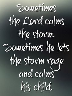 Sometimes the Lord calms the storm. Sometimes he lets the storm rage and calms his cihld.