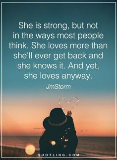 Women Quotes She is strong, but in the ways most people think. She loves more than she'll ever get back and she knows it. And yet she loves anyway.