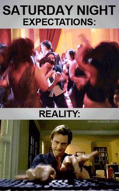 expectations vs reality saturday night  So true....