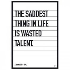 The saddest thing in life is wasted tasted talent