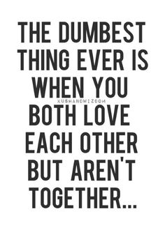The dumbest thing ever is when you both love each other but aren't together