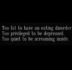 too fat to have an eating disorder. too privileged to be depressed. too quite to be screaming inside