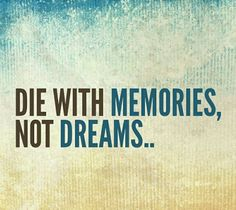 die with memories, not dreams...