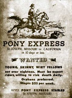 "Wanted! ""Young, skinny and wiry"" orphans preferred. This kind of advertisement would probably get you in legal trouble today. But the job was dangerous and boys with no family ties wouldn't be missed. They needed boys who were lightweight to put less stress on the horse. The advisement worked; with pay of $25 a week and the lure of adventure they had plenty of job seekers.  This advertisement show how much our society has changed in 150 years."