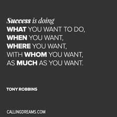 Success is doing what you want to do, when you want, where you want, with whom you want, as much as you want. -Tony Robbins