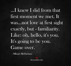 I knew I did from that first moment we met. It was not love at at first sight exactly, but - familiarity. Like of, hello, it's you. it's going to be you. Game over.