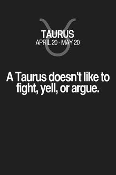 A Taurus doesn't like to fight, yell, or argue. Taurus | Taurus Quotes | Taurus Horoscope | Taurus Zodiac Signs