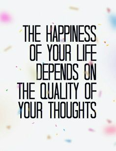 The happiness of your life depends on the quality of your thoughts #inspirational #quotes