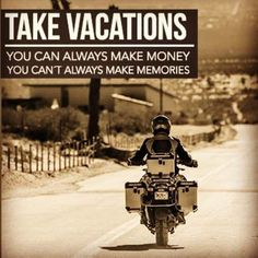 take vacations you can always make money, you cant always make memories.