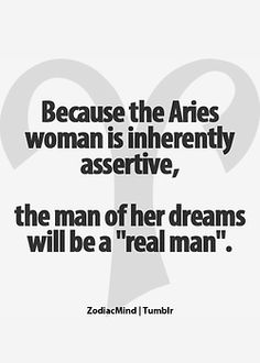 "Because this Aries is inherently assertive the man of her dreams will be a ""real man"".  - Yes Indeed."