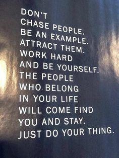 Ren niet achter mensen, wees een voorbeeld, trek hen aan, werk (niet te) hard en wees jezelf. De mensen die in jouw leven horen zullen komen en blijven. Doe gewoon jouw ding.