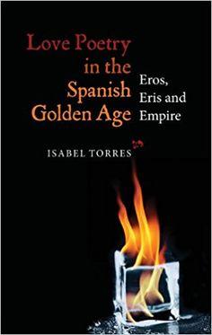 Love poetry in the Spanish golden age : Eros, Eris and Empire / Isabel Torres Publicación Woodbridge, Suffolk, UK : Tamesis, 2013