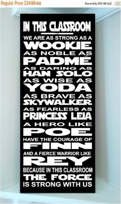 PRODUCT DESCRIPTION Beautiful STAR WARS wooden subway art 10x24 sign -In this CLASSROOM we are as strong as a Wookie, as noble as Padme, as daring as Han Solo, as wise as Yoda, as brave as Skywalker, as fearless as Princess Leia, a Hero like Poe, have the courage of Finn, and a fierce warrior like Rey, because in this CLASSROOM the Force is Strong with us. This sign comes ready to display with a nail groove already punched in the back Colors displayed in picture are: Wooden sign is painted…