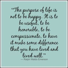 """""""The purpose of life is not to be happy. It is to be useful, to be honorable, to be compassionate, to have it make some difference that you have lived and lived well."""" ~ Ralph Waldo Emerson"""