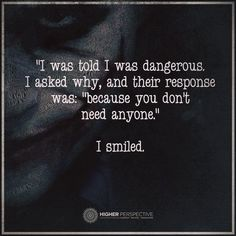 """I was told I was dangerous. I asked why And their response was: """"because you don't need anyone."""" I smiled."""