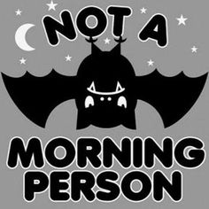 I'm not an evening person either... or a middle of the day person, or a night person... actually I'm just not a person at all...