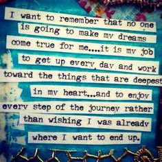 I want to remember that no one is going to make my dreams come true for me..it is my job to get up every day and work toward the things that are deepest in my heart--and to enjoy every step of the journey rather than wishing I was already where I want to end up.