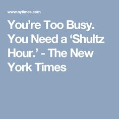 You're Too Busy. You Need a 'Shultz Hour.' - The New York Times