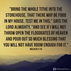 """Bring the whole tithe into the storehouse, that there may be food in my house. Test me in this,"""" says the LORD Almighty, """"and see if I will not throw open the floodgates of heaven and pour out so much blessing that you will not have room enough for it. Malachi 3:10"""
