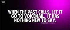 When the past calls, let it go to voicemail.  It has nothing new to say.