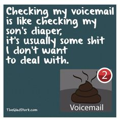 Checking my voicemail is like checking my son's diaper, it's usually some shit I don't want to deal with.