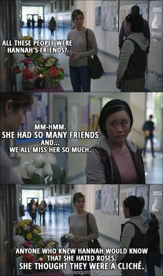Quote from 13 Reasons Why 1x03 │  Olivia Baker: All these people were Hannah's friends? Courtney Crimsen: Mm-hmm. She had so many friends and... we all miss her so much. Olivia Baker: Anyone who knew Hannah would know that she hated roses. She thought they were a cliché.