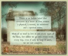 I always love this Indian Proverb.... Everyone is a house with 4 rooms... A Physical, A Mental, A Spiritual and An Emotional Room... Most of us tend to live in one room most of the time... but unless we go into EVERY room EVERY day... even if only to keep it aired... we are not complete... I think so...