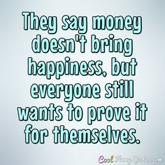 They say money doesn't bring happiness, but everyone still wants to prove it for themselves. #coolfunnyquotes