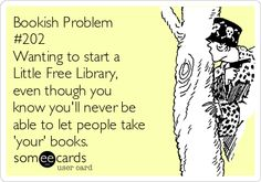 Bookish Problem #202 Wanting to start a Little Free Library, even though you know you'll never be able to let people take 'your' books.