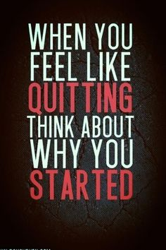 not a truer work spoken:  When you feel like quitting, think about why you started.