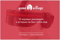 10 игровых инноваций, к которым не был готов мир  В игровой индустрии были моменты, когда компании были готовы к инновациям, но их идеи опережали свое время.  Инновации, предвосхитившие время: http://gamevillage.ru/10-gaming-innovation/