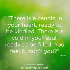 �There is a candle in your heart, ready to be kindled. There is a void in your soul, ready to be filled. You feel it, don�t you?� - Rumi