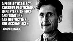 """""""A people that elect corrupt politicians, imposters, thieves and traitors are not victims. but accomplices"""" ― George Orwell Wise Quotes, Quotable Quotes, Great Quotes, Words Quotes, Wise Words, Quotes To Live By, Motivational Quotes, Inspirational Quotes, Sayings"""