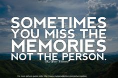Sometimes you miss the memories not the person.