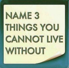Name 3 Things you cannot Live Without...